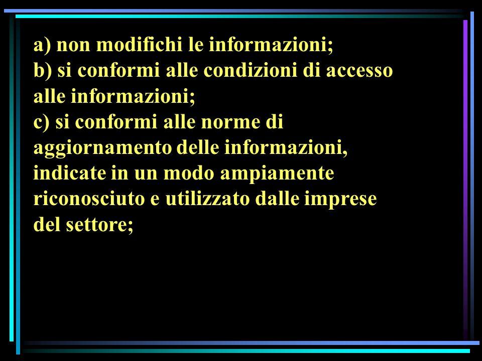 a) non modifichi le informazioni; b) si conformi alle condizioni di accesso alle informazioni; c) si conformi alle norme di aggiornamento delle informazioni, indicate in un modo ampiamente riconosciuto e utilizzato dalle imprese del settore;