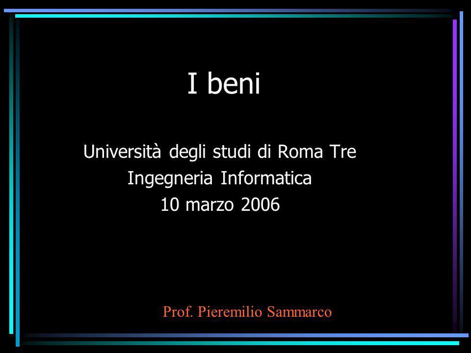 I beni Università degli studi di Roma Tre Ingegneria Informatica 10 marzo 2006 Prof. Pieremilio Sammarco