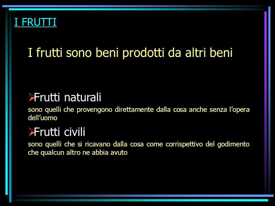 I FRUTTI I frutti sono beni prodotti da altri beni Frutti naturali sono quelli che provengono direttamente dalla cosa anche senza lopera delluomo Frut