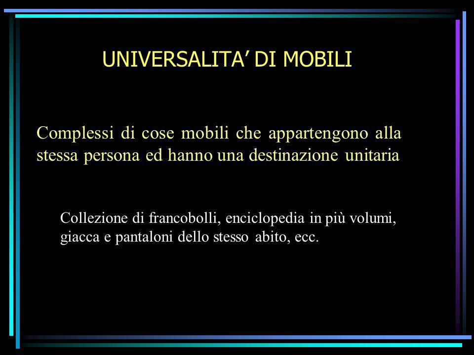 UNIVERSALITA DI MOBILI Complessi di cose mobili che appartengono alla stessa persona ed hanno una destinazione unitaria Collezione di francobolli, enc