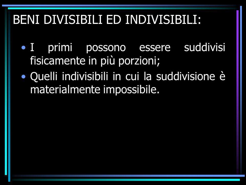BENI DIVISIBILI ED INDIVISIBILI: I primi possono essere suddivisi fisicamente in più porzioni; Quelli indivisibili in cui la suddivisione è materialme