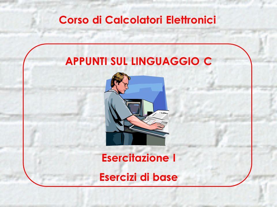 Corso di Calcolatori Elettronici APPUNTI SUL LINGUAGGIO C Esercitazione I Esercizi di base