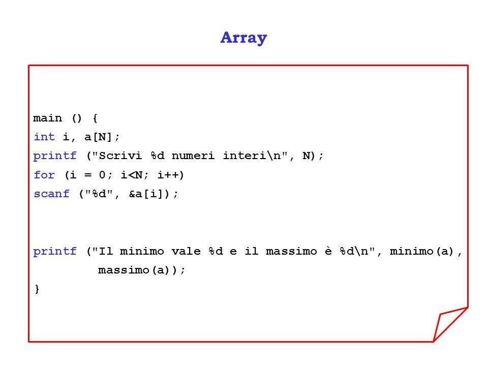 Array main () { int i, a[N]; printf ( Scrivi %d numeri interi\n , N); for (i = 0; i<N; i++) scanf ( %d , &a[i]); printf ( Il minimo vale %d e il massimo è %d\n , minimo(a), massimo(a)); }