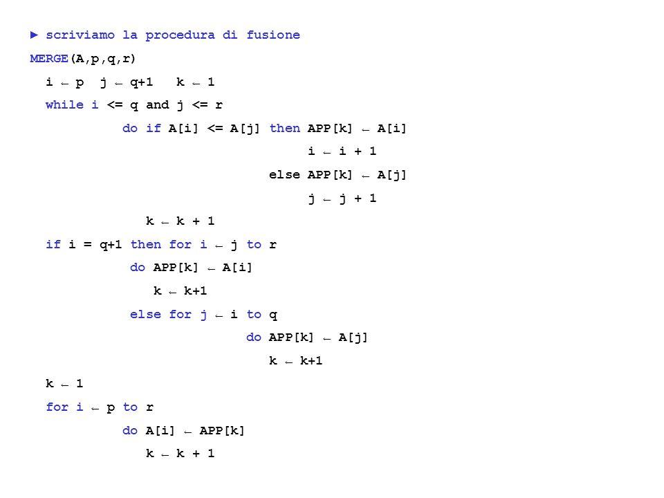 scriviamo la procedura di fusione MERGE(A,p,q,r) i p j q+1 k 1 while i <= q and j <= r do if A[i] <= A[j] then APP[k] A[i] i i + 1 else APP[k] A[j] j j + 1 k k + 1 if i = q+1 then for i j to r do APP[k] A[i] k k+1 else for j i to q do APP[k] A[j] k k+1 k 1 for i p to r do A[i] APP[k] k k + 1