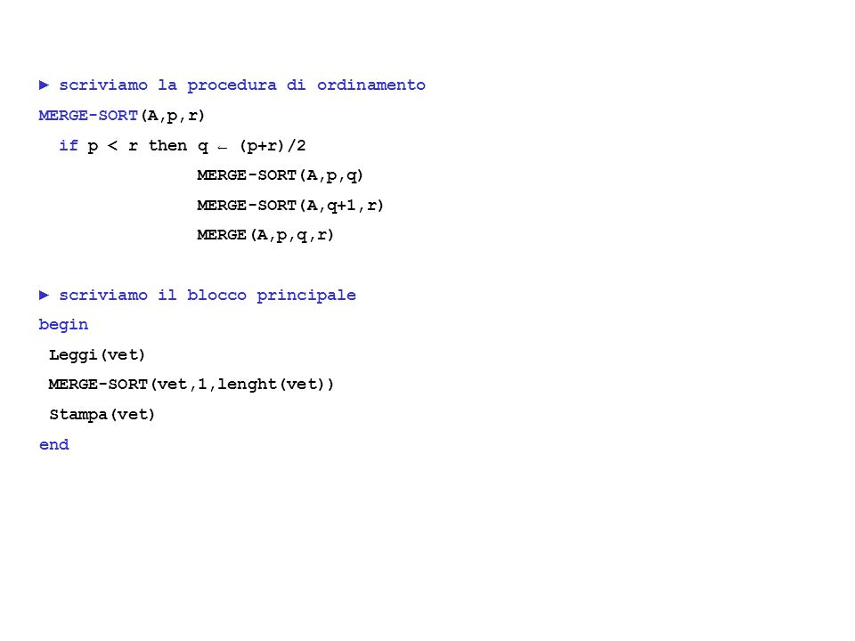 scriviamo la procedura di ordinamento MERGE-SORT(A,p,r) if p < r then q (p+r)/2 MERGE-SORT(A,p,q) MERGE-SORT(A,q+1,r) MERGE(A,p,q,r) scriviamo il blocco principale begin Leggi(vet) MERGE-SORT(vet,1,lenght(vet)) Stampa(vet) end