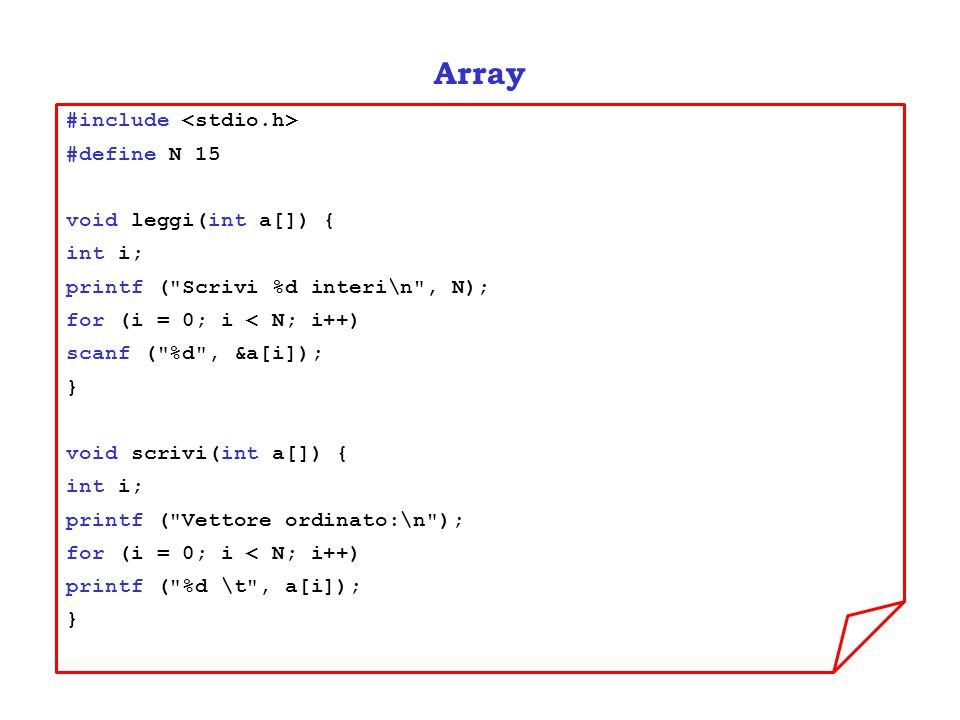 Array #include #define N 15 void leggi(int a[]) { int i; printf ( Scrivi %d interi\n , N); for (i = 0; i < N; i++) scanf ( %d , &a[i]); } void scrivi(int a[]) { int i; printf ( Vettore ordinato:\n ); for (i = 0; i < N; i++) printf ( %d \t , a[i]); }
