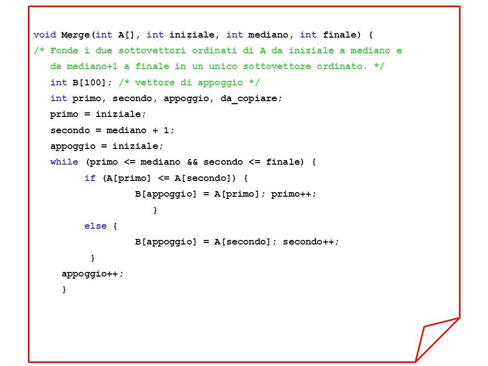 void Merge(int A[], int iniziale, int mediano, int finale) { /* Fonde i due sottovettori ordinati di A da iniziale a mediano e da mediano+1 a finale in un unico sottovettore ordinato.
