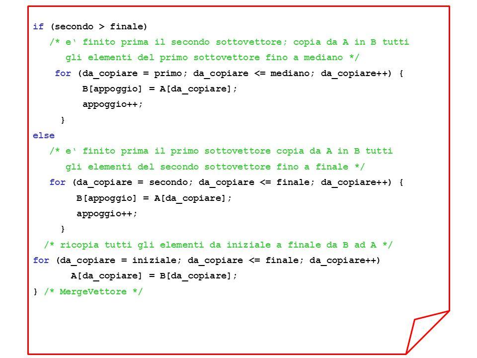 if (secondo > finale) /* e finito prima il secondo sottovettore; copia da A in B tutti gli elementi del primo sottovettore fino a mediano */ for (da_copiare = primo; da_copiare <= mediano; da_copiare++) { B[appoggio] = A[da_copiare]; appoggio++; } else /* e finito prima il primo sottovettore copia da A in B tutti gli elementi del secondo sottovettore fino a finale */ for (da_copiare = secondo; da_copiare <= finale; da_copiare++) { B[appoggio] = A[da_copiare]; appoggio++; } /* ricopia tutti gli elementi da iniziale a finale da B ad A */ for (da_copiare = iniziale; da_copiare <= finale; da_copiare++) A[da_copiare] = B[da_copiare]; } /* MergeVettore */