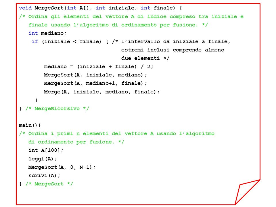void MergeSort(int A[], int iniziale, int finale) { /* Ordina gli elementi del vettore A di indice compreso tra iniziale e finale usando lalgoritmo di ordinamento per fusione.