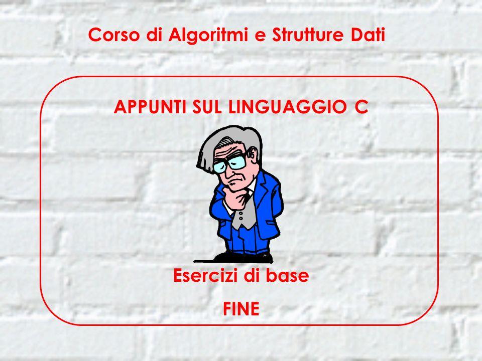 Corso di Algoritmi e Strutture Dati APPUNTI SUL LINGUAGGIO C Esercizi di base FINE