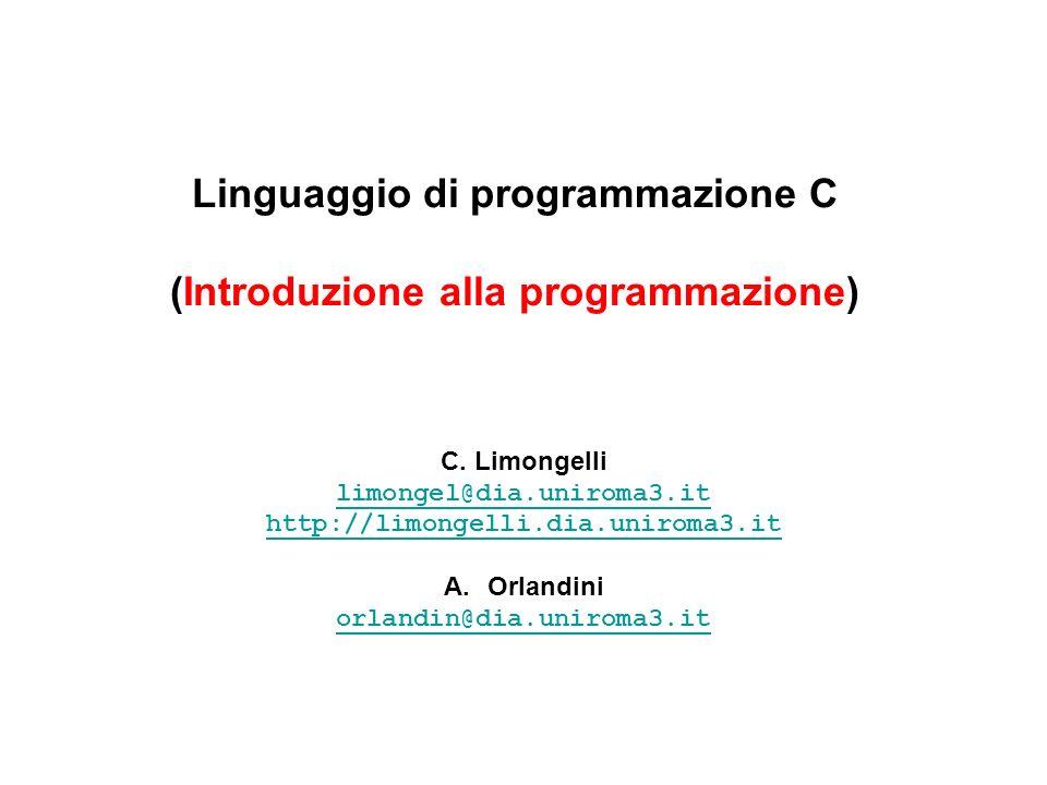 Linguaggio di programmazione C (Introduzione alla programmazione) C. Limongelli limongel@dia.uniroma3.it http://limongelli.dia.uniroma3.it A.Orlandini