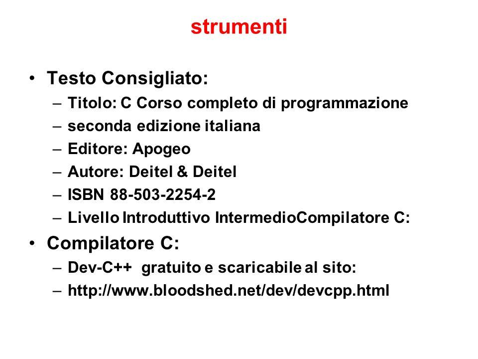 strumenti Testo Consigliato: –Titolo: C Corso completo di programmazione –seconda edizione italiana –Editore: Apogeo –Autore: Deitel & Deitel –ISBN 88