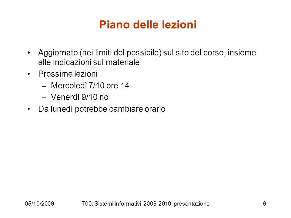 05/10/2009T00: Sistemi informativi 2009-2010, presentazione9 Piano delle lezioni Aggiornato (nei limiti del possibile) sul sito del corso, insieme all
