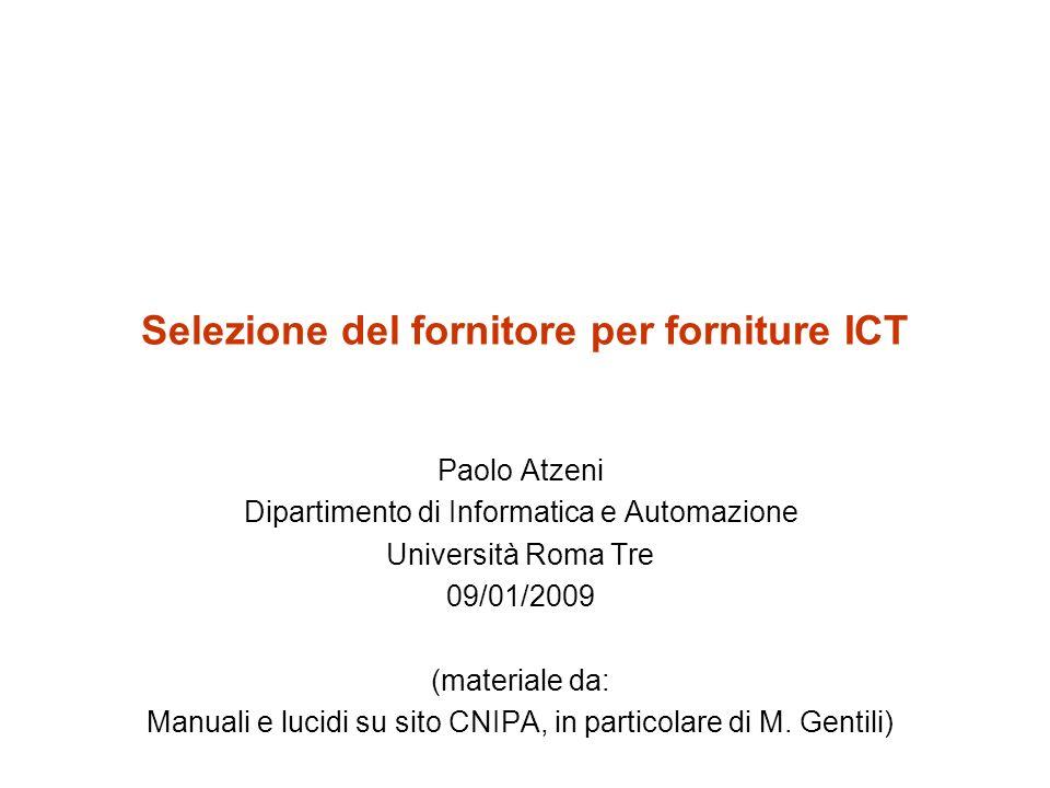 Selezione del fornitore per forniture ICT Paolo Atzeni Dipartimento di Informatica e Automazione Università Roma Tre 09/01/2009 (materiale da: Manuali e lucidi su sito CNIPA, in particolare di M.