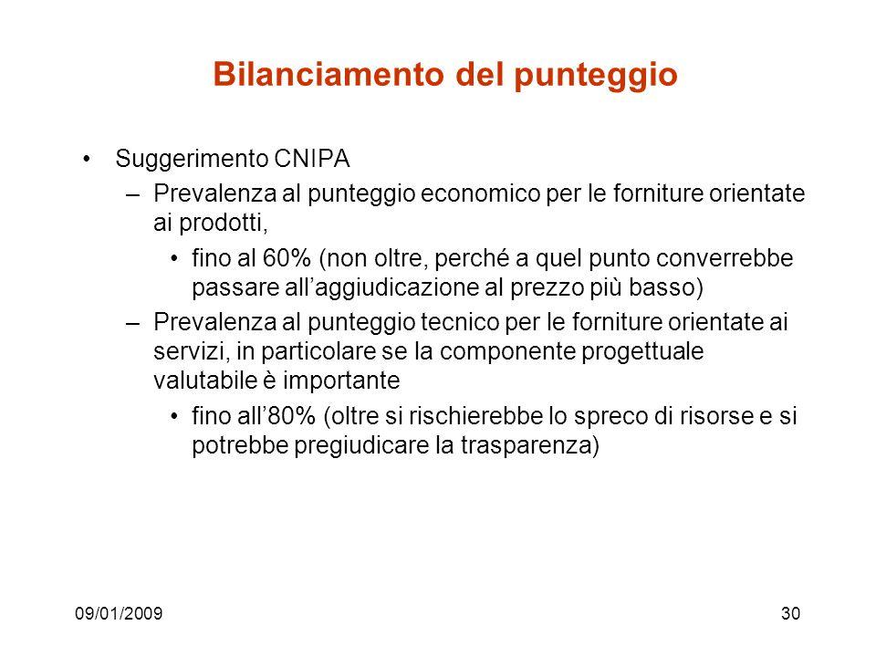 09/01/200930 Bilanciamento del punteggio Suggerimento CNIPA –Prevalenza al punteggio economico per le forniture orientate ai prodotti, fino al 60% (non oltre, perché a quel punto converrebbe passare allaggiudicazione al prezzo più basso) –Prevalenza al punteggio tecnico per le forniture orientate ai servizi, in particolare se la componente progettuale valutabile è importante fino all80% (oltre si rischierebbe lo spreco di risorse e si potrebbe pregiudicare la trasparenza)