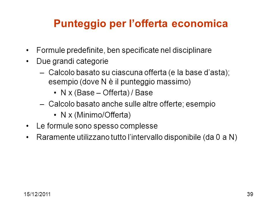 15/12/201139 Punteggio per lofferta economica Formule predefinite, ben specificate nel disciplinare Due grandi categorie –Calcolo basato su ciascuna o