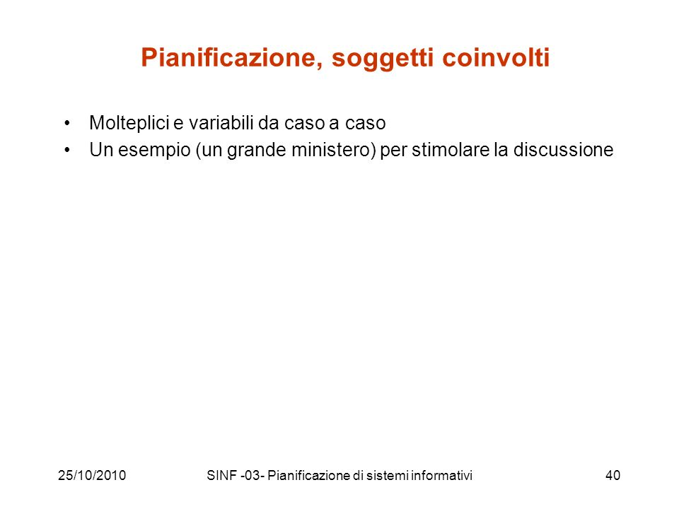 25/10/2010SINF -03- Pianificazione di sistemi informativi40 Pianificazione, soggetti coinvolti Molteplici e variabili da caso a caso Un esempio (un grande ministero) per stimolare la discussione