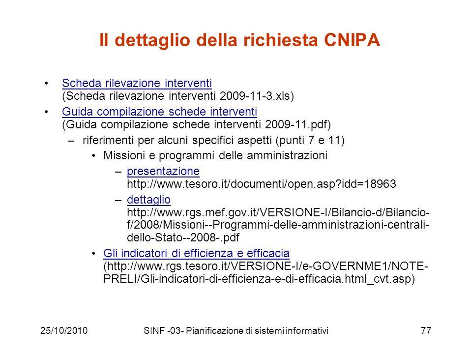 25/10/2010SINF -03- Pianificazione di sistemi informativi77 Il dettaglio della richiesta CNIPA Scheda rilevazione interventi (Scheda rilevazione interventi 2009-11-3.xls)Scheda rilevazione interventi Guida compilazione schede interventi (Guida compilazione schede interventi 2009-11.pdf)Guida compilazione schede interventi –riferimenti per alcuni specifici aspetti (punti 7 e 11) Missioni e programmi delle amministrazioni –presentazione http://www.tesoro.it/documenti/open.asp idd=18963presentazione –dettaglio http://www.rgs.mef.gov.it/VERSIONE-I/Bilancio-d/Bilancio- f/2008/Missioni--Programmi-delle-amministrazioni-centrali- dello-Stato--2008-.pdfdettaglio Gli indicatori di efficienza e efficacia (http://www.rgs.tesoro.it/VERSIONE-I/e-GOVERNME1/NOTE- PRELI/Gli-indicatori-di-efficienza-e-di-efficacia.html_cvt.asp)Gli indicatori di efficienza e efficacia