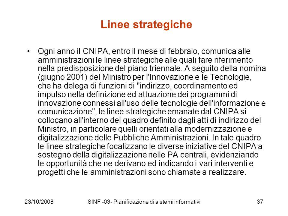 23/10/2008SINF -03- Pianificazione di sistemi informativi37 Linee strategiche Ogni anno il CNIPA, entro il mese di febbraio, comunica alle amministrazioni le linee strategiche alle quali fare riferimento nella predisposizione del piano triennale.