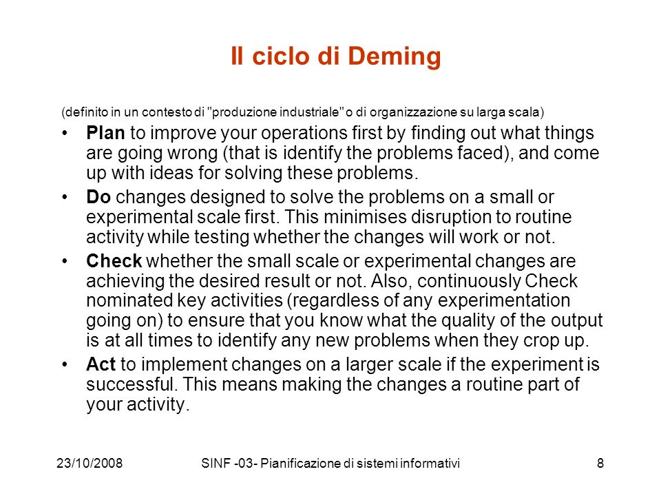 23/10/2008SINF -03- Pianificazione di sistemi informativi9 Il ciclo di Deming, un altra definizione PLAN: –Design or revise business process components to improve results DO: –Implement the plan and measure its performance CHECK: –Assess the measurements and report the results to decision makers ACT: –Decide on changes needed to improve the process