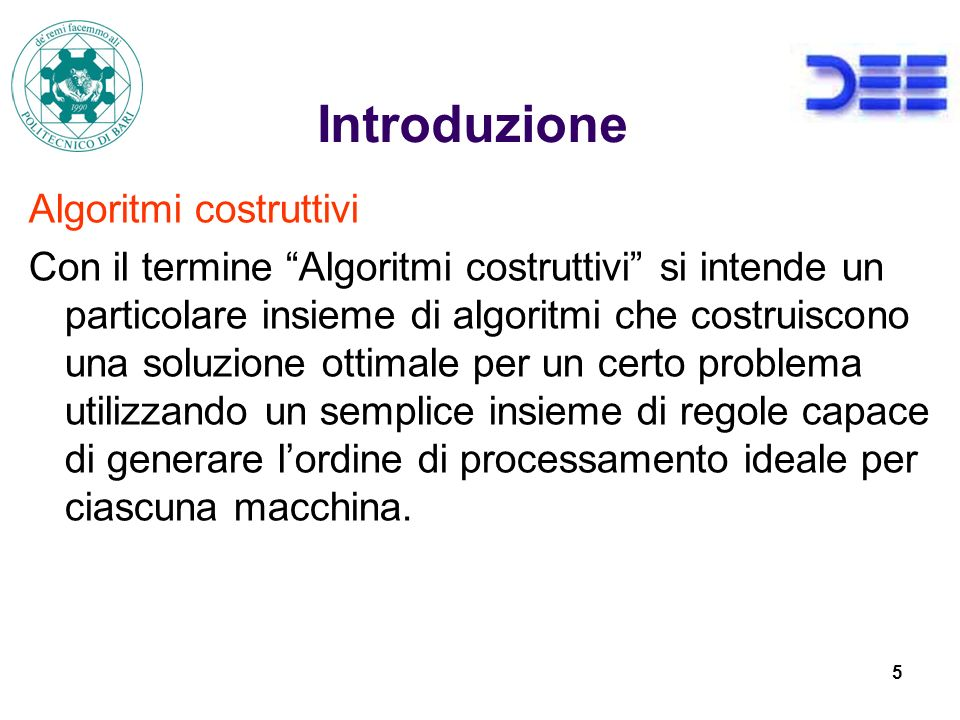 5 Introduzione Algoritmi costruttivi Con il termine Algoritmi costruttivi si intende un particolare insieme di algoritmi che costruiscono una soluzione ottimale per un certo problema utilizzando un semplice insieme di regole capace di generare lordine di processamento ideale per ciascuna macchina.