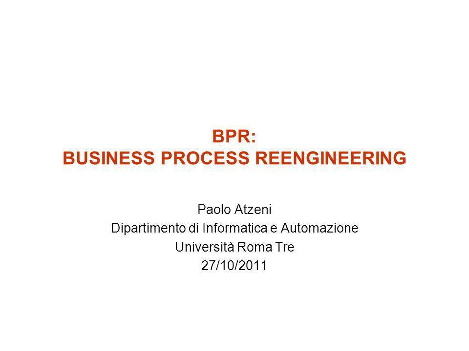 BPR: BUSINESS PROCESS REENGINEERING Paolo Atzeni Dipartimento di Informatica e Automazione Università Roma Tre 27/10/2011