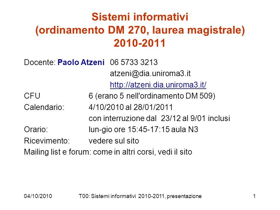 04/10/2010T00: Sistemi informativi 2010-2011, presentazione1 Sistemi informativi (ordinamento DM 270, laurea magistrale) 2010-2011 Docente: Paolo Atzeni 06 5733 3213 atzeni@dia.uniroma3.it http://atzeni.dia.uniroma3.it/ CFU6 (erano 5 nell ordinamento DM 509) Calendario:4/10/2010 al 28/01/2011 con interruzione dal 23/12 al 9/01 inclusi Orario: lun-gio ore 15:45-17:15 aula N3 Ricevimento: vedere sul sito Mailing list e forum: come in altri corsi, vedi il sito