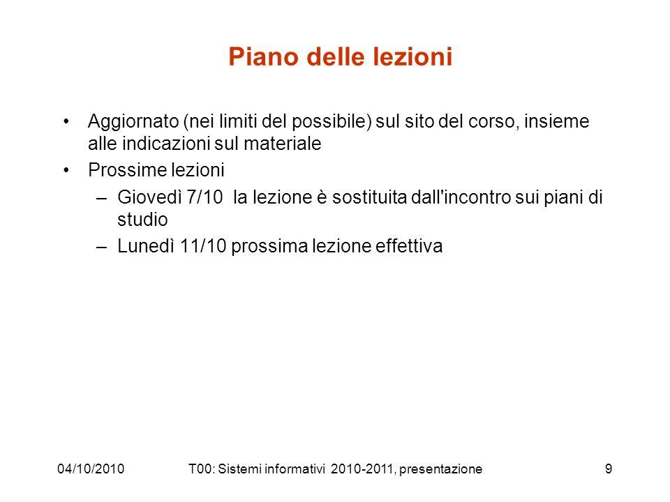 04/10/2010T00: Sistemi informativi 2010-2011, presentazione9 Piano delle lezioni Aggiornato (nei limiti del possibile) sul sito del corso, insieme all
