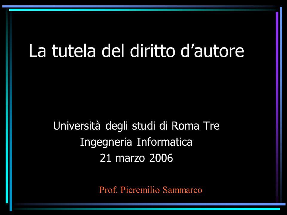 La tutela del diritto dautore Università degli studi di Roma Tre Ingegneria Informatica 21 marzo 2006 Prof.