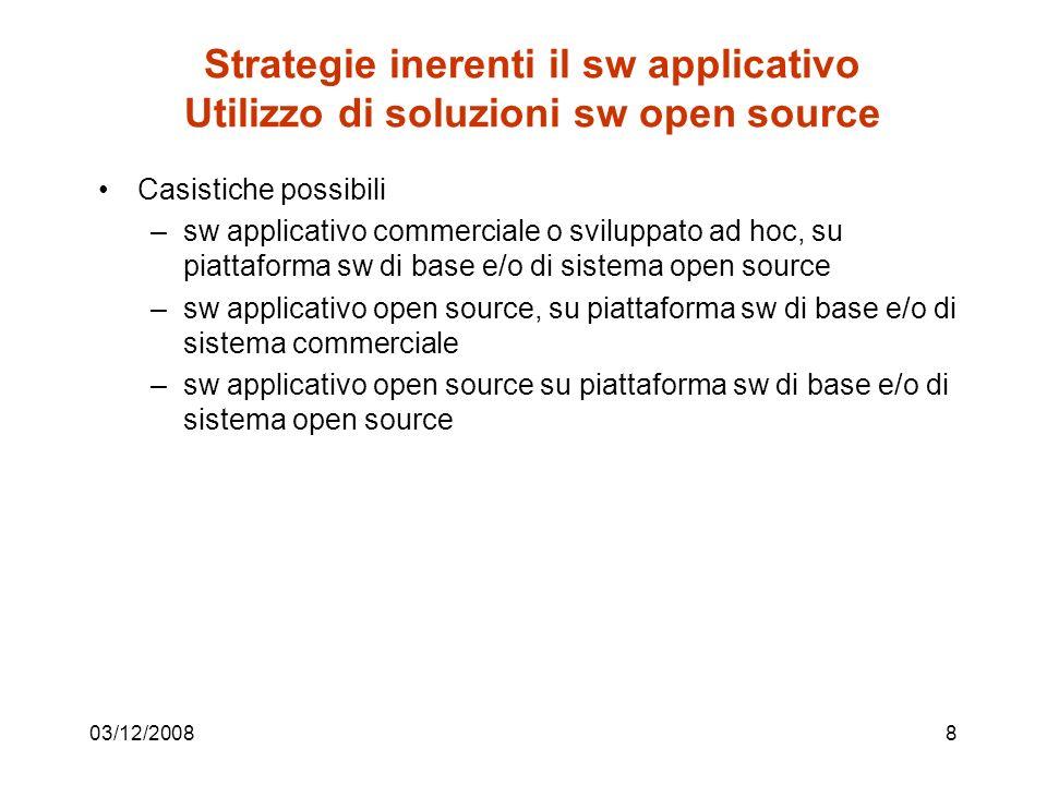 03/12/20088 Strategie inerenti il sw applicativo Utilizzo di soluzioni sw open source Casistiche possibili –sw applicativo commerciale o sviluppato ad hoc, su piattaforma sw di base e/o di sistema open source –sw applicativo open source, su piattaforma sw di base e/o di sistema commerciale –sw applicativo open source su piattaforma sw di base e/o di sistema open source