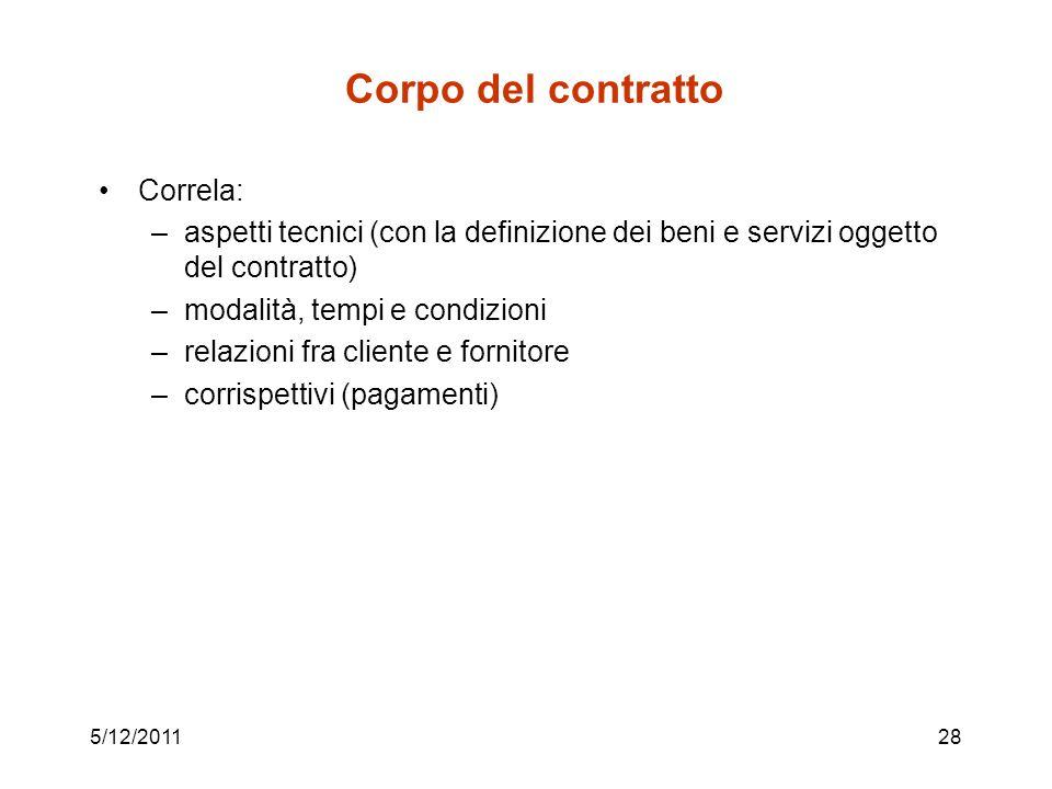 5/12/201128 Corpo del contratto Correla: –aspetti tecnici (con la definizione dei beni e servizi oggetto del contratto) –modalità, tempi e condizioni –relazioni fra cliente e fornitore –corrispettivi (pagamenti)