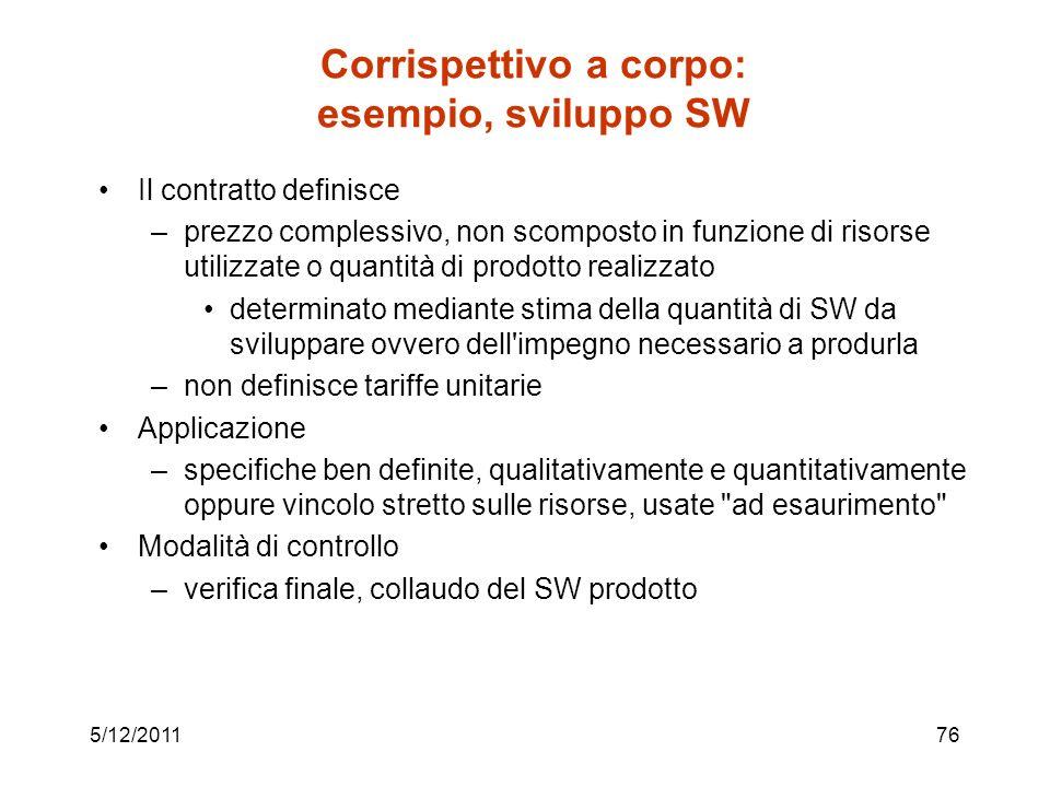 5/12/201176 Corrispettivo a corpo: esempio, sviluppo SW Il contratto definisce –prezzo complessivo, non scomposto in funzione di risorse utilizzate o