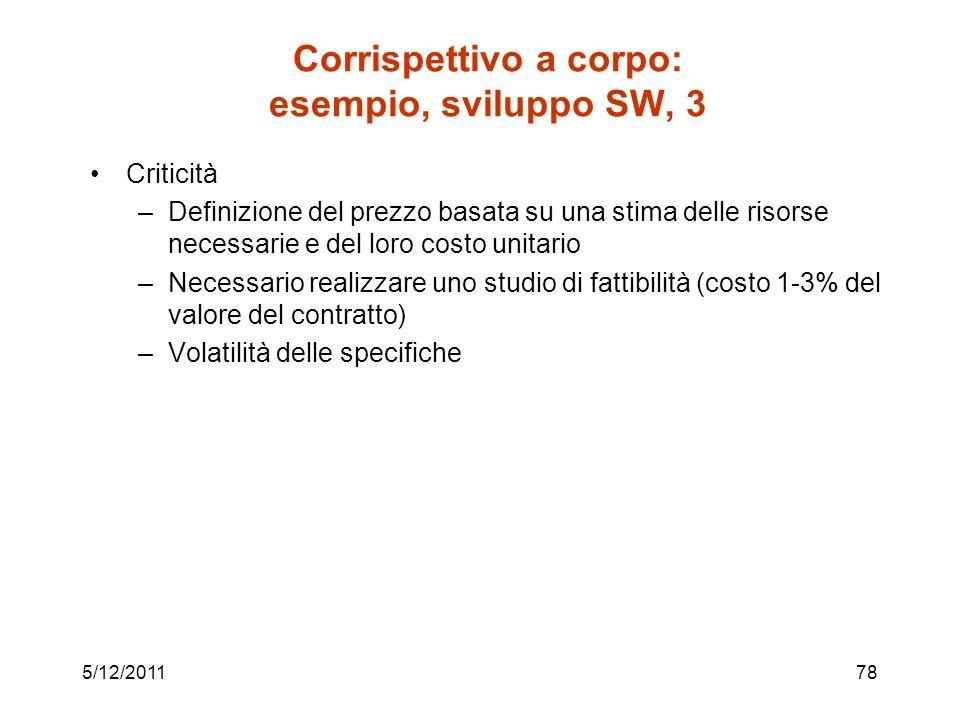 5/12/201178 Corrispettivo a corpo: esempio, sviluppo SW, 3 Criticità –Definizione del prezzo basata su una stima delle risorse necessarie e del loro c
