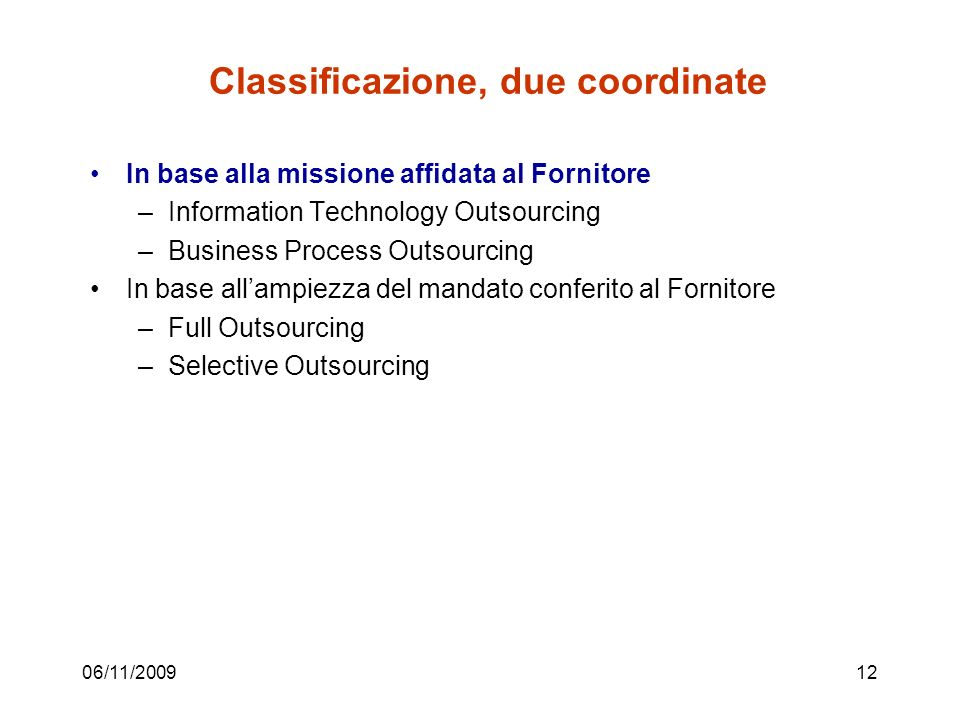 06/11/200912 Classificazione, due coordinate In base alla missione affidata al Fornitore –Information Technology Outsourcing –Business Process Outsourcing In base allampiezza del mandato conferito al Fornitore –Full Outsourcing –Selective Outsourcing