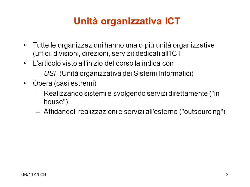06/11/20093 Unità organizzativa ICT Tutte le organizzazioni hanno una o più unità organizzative (uffici, divisioni, direzioni, servizi) dedicati all ICT L articolo visto all inizio del corso la indica con –USI (Unità organizzativa dei Sistemi Informatici) Opera (casi estremi) –Realizzando sistemi e svolgendo servizi direttamente ( in- house ) –Affidandoli realizzazioni e servizi all esterno ( outsourcing )