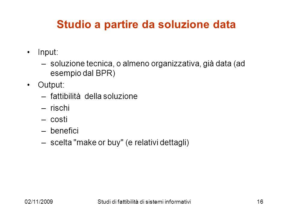02/11/200916 Studio a partire da soluzione data Input: –soluzione tecnica, o almeno organizzativa, già data (ad esempio dal BPR) Output: –fattibilità
