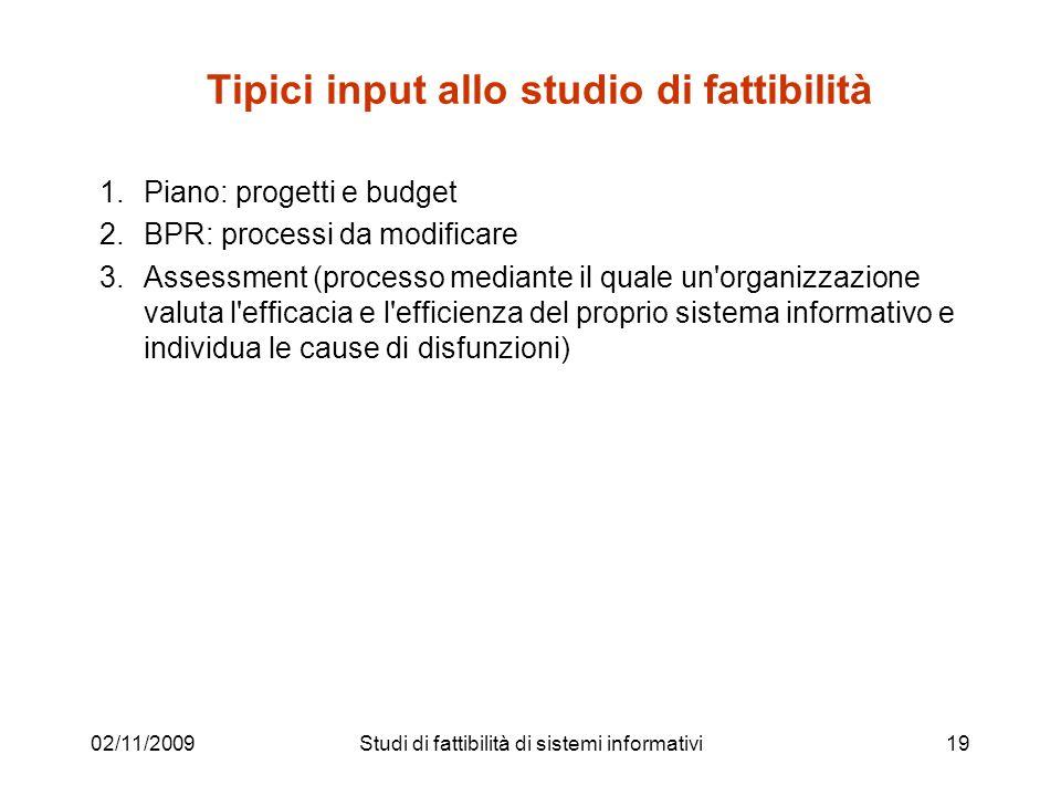 02/11/200919 Tipici input allo studio di fattibilità 1.Piano: progetti e budget 2.BPR: processi da modificare 3.Assessment (processo mediante il quale