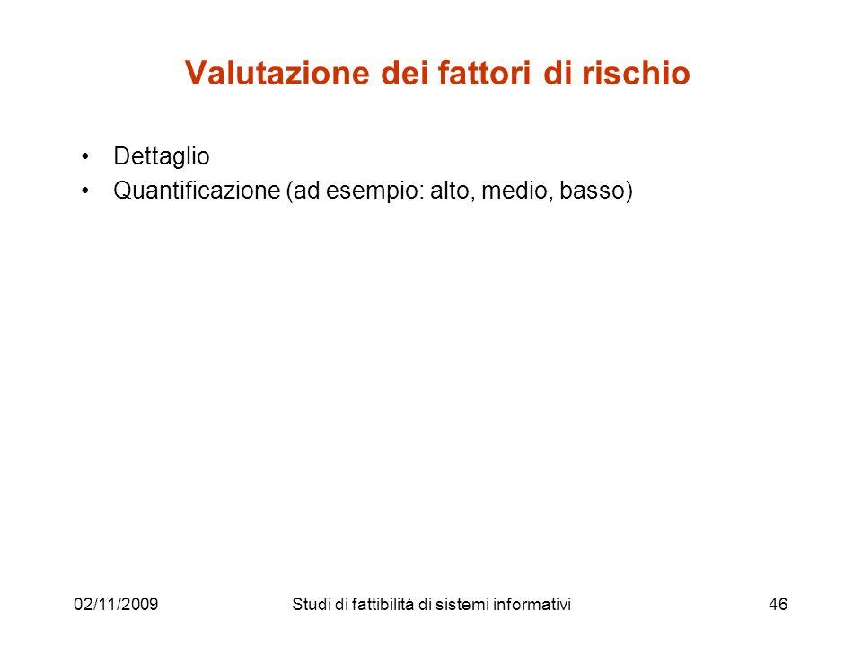 02/11/200946 Valutazione dei fattori di rischio Dettaglio Quantificazione (ad esempio: alto, medio, basso) Studi di fattibilità di sistemi informativi