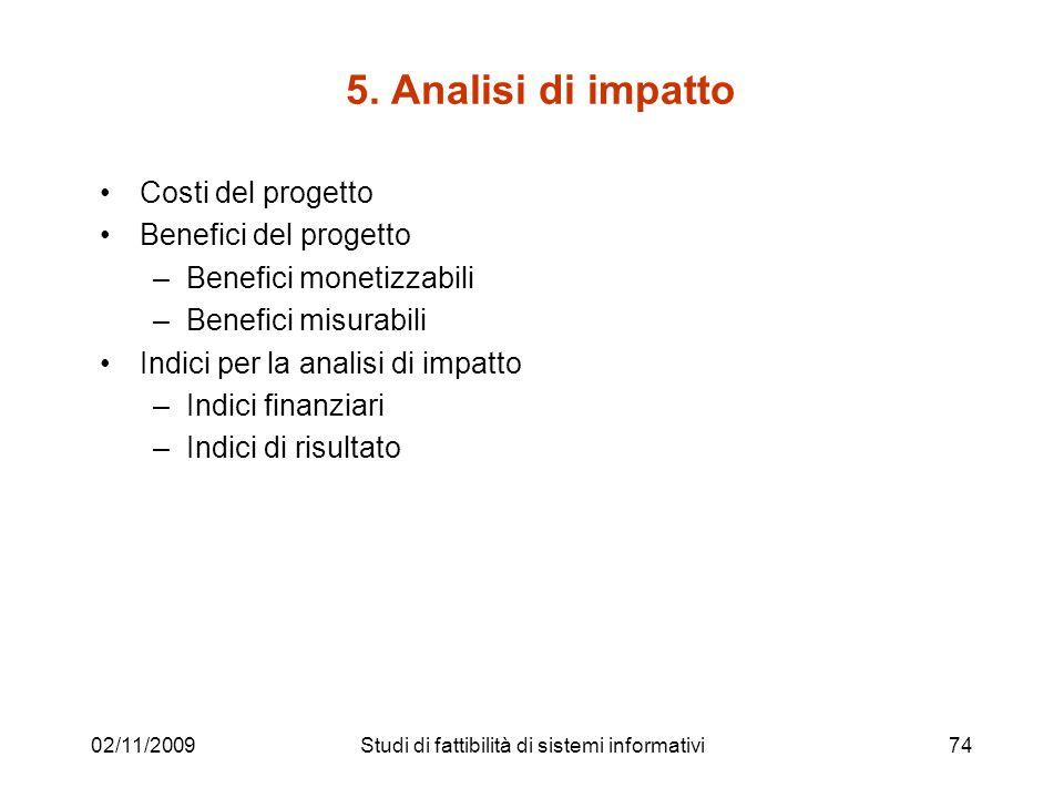 02/11/200974 5. Analisi di impatto Costi del progetto Benefici del progetto –Benefici monetizzabili –Benefici misurabili Indici per la analisi di impa