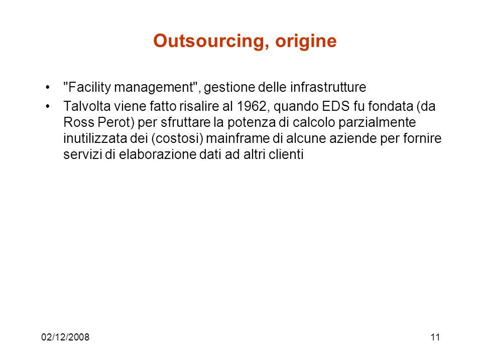 02/12/200811 Outsourcing, origine Facility management , gestione delle infrastrutture Talvolta viene fatto risalire al 1962, quando EDS fu fondata (da Ross Perot) per sfruttare la potenza di calcolo parzialmente inutilizzata dei (costosi) mainframe di alcune aziende per fornire servizi di elaborazione dati ad altri clienti