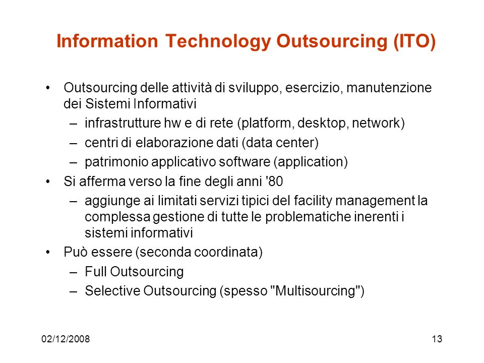 02/12/200813 Information Technology Outsourcing (ITO) Outsourcing delle attività di sviluppo, esercizio, manutenzione dei Sistemi Informativi –infrastrutture hw e di rete (platform, desktop, network) –centri di elaborazione dati (data center) –patrimonio applicativo software (application) Si afferma verso la fine degli anni 80 –aggiunge ai limitati servizi tipici del facility management la complessa gestione di tutte le problematiche inerenti i sistemi informativi Può essere (seconda coordinata) –Full Outsourcing –Selective Outsourcing (spesso Multisourcing )