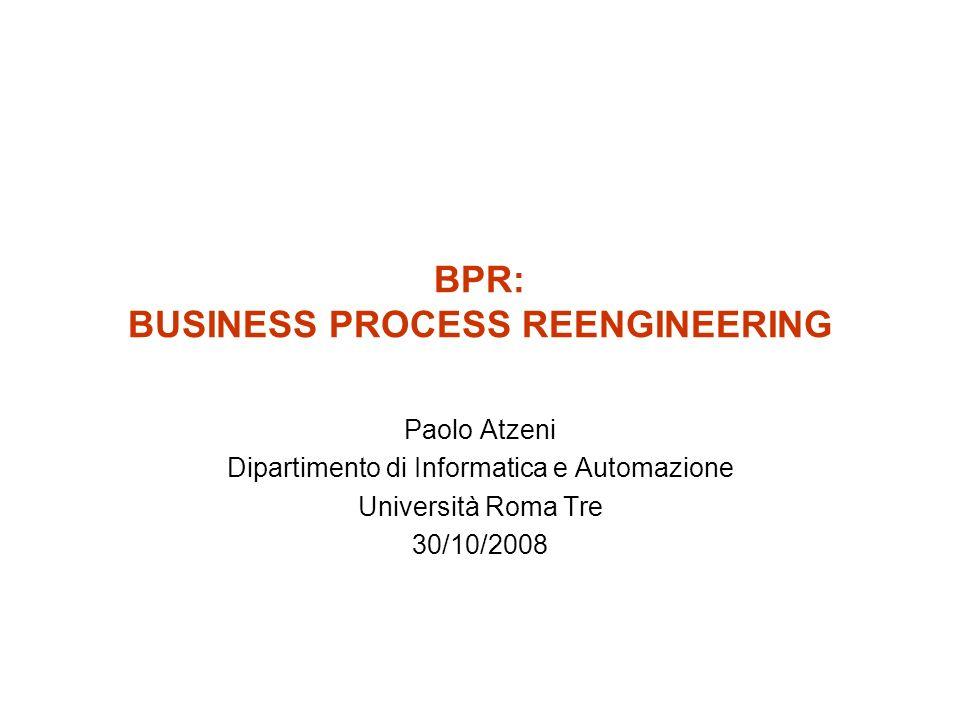 BPR: BUSINESS PROCESS REENGINEERING Paolo Atzeni Dipartimento di Informatica e Automazione Università Roma Tre 30/10/2008