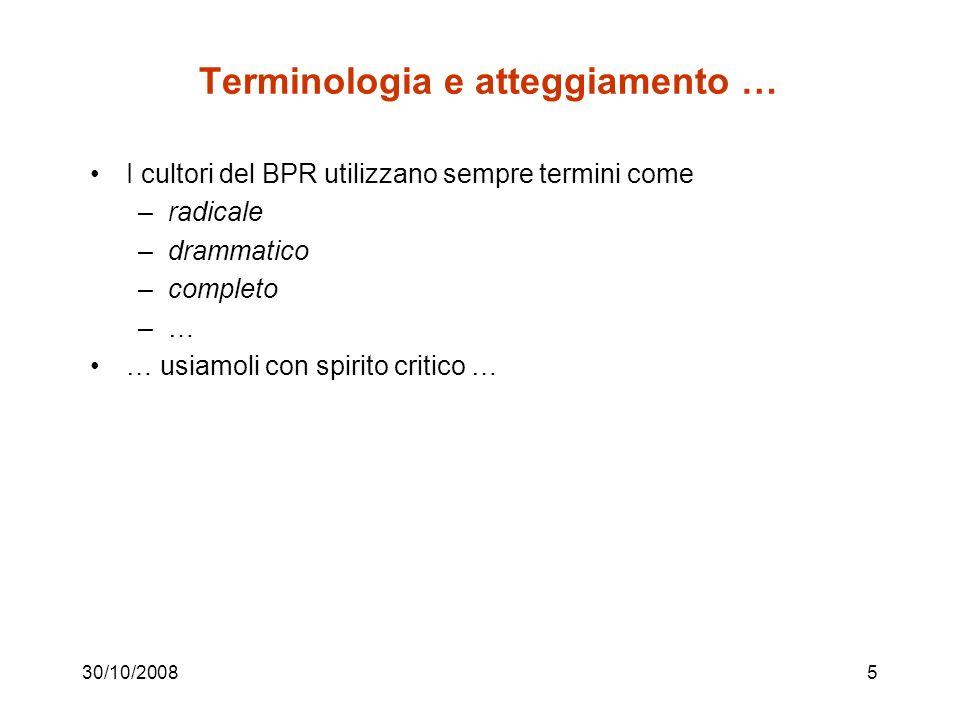 30/10/20085 Terminologia e atteggiamento … I cultori del BPR utilizzano sempre termini come –radicale –drammatico –completo –… … usiamoli con spirito critico …