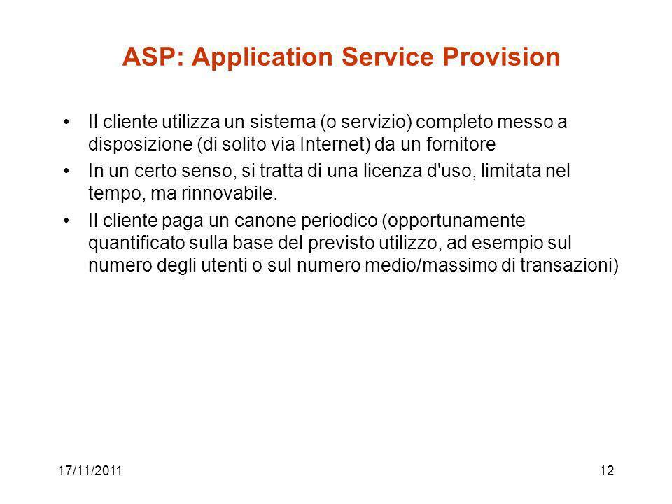 ASP: Application Service Provision Il cliente utilizza un sistema (o servizio) completo messo a disposizione (di solito via Internet) da un fornitore In un certo senso, si tratta di una licenza d uso, limitata nel tempo, ma rinnovabile.