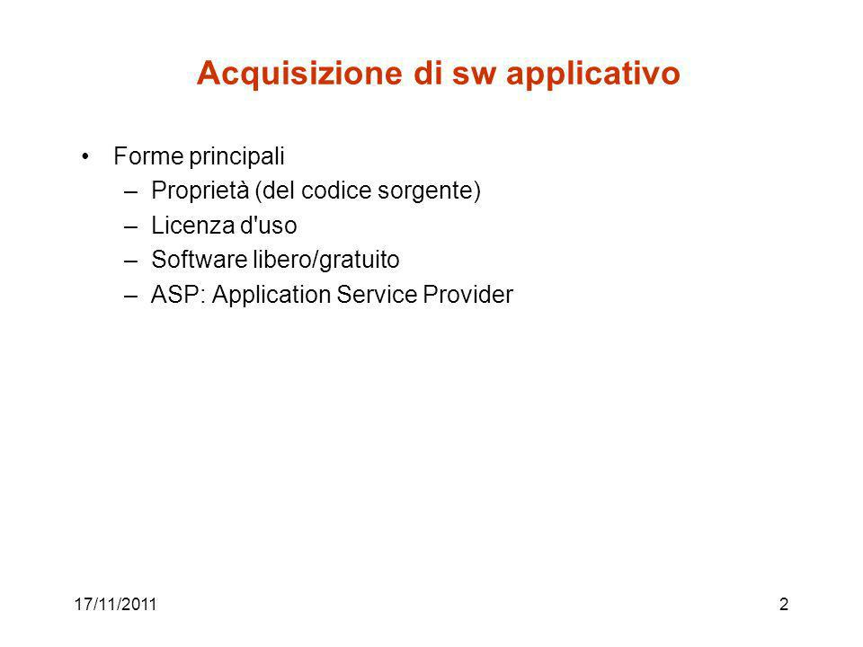 17/11/20112 Acquisizione di sw applicativo Forme principali –Proprietà (del codice sorgente) –Licenza d uso –Software libero/gratuito –ASP: Application Service Provider