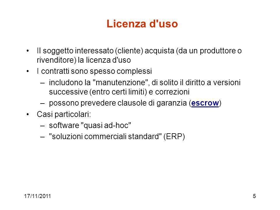 Licenza d uso Il soggetto interessato (cliente) acquista (da un produttore o rivenditore) la licenza d uso I contratti sono spesso complessi –includono la manutenzione , di solito il diritto a versioni successive (entro certi limiti) e correzioni –possono prevedere clausole di garanzia (escrow)escrow Casi particolari: –software quasi ad-hoc – soluzioni commerciali standard (ERP) 17/11/20115