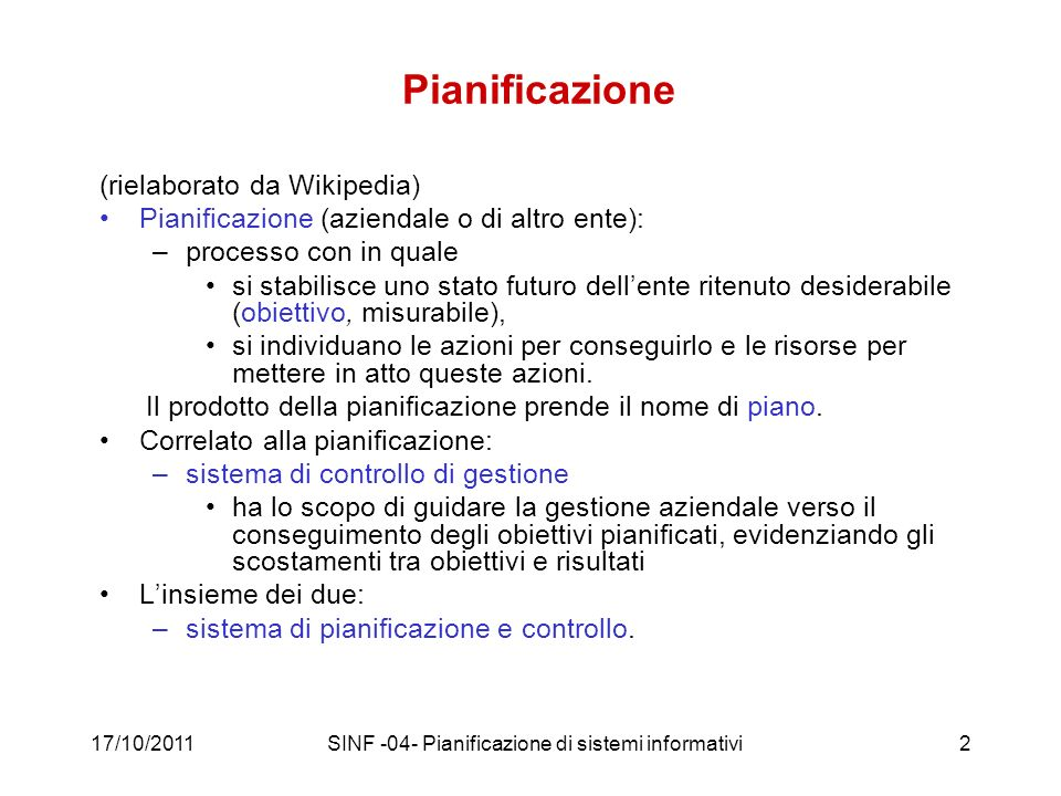 17/10/2011SINF -04- Pianificazione di sistemi informativi13 Il ciclo di Deming, un altra definizione PLAN: –Design or revise business process components to improve results DO: –Implement the plan and measure its performance CHECK: –Assess the measurements and report the results to decision makers ACT: –Decide on changes needed to improve the process