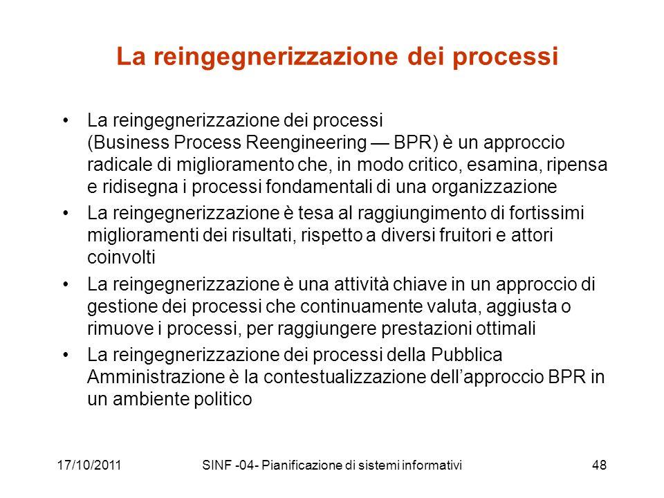 17/10/2011SINF -04- Pianificazione di sistemi informativi48 La reingegnerizzazione dei processi La reingegnerizzazione dei processi (Business Process Reengineering BPR) è un approccio radicale di miglioramento che, in modo critico, esamina, ripensa e ridisegna i processi fondamentali di una organizzazione La reingegnerizzazione è tesa al raggiungimento di fortissimi miglioramenti dei risultati, rispetto a diversi fruitori e attori coinvolti La reingegnerizzazione è una attività chiave in un approccio di gestione dei processi che continuamente valuta, aggiusta o rimuove i processi, per raggiungere prestazioni ottimali La reingegnerizzazione dei processi della Pubblica Amministrazione è la contestualizzazione dellapproccio BPR in un ambiente politico