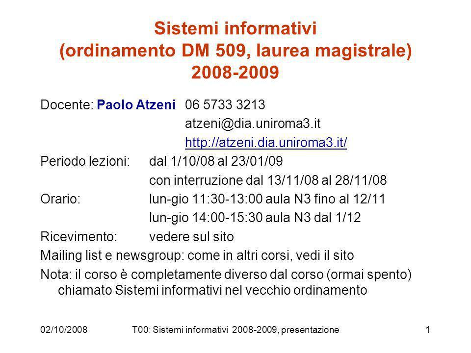 02/10/2008T00: Sistemi informativi 2008-2009, presentazione1 Sistemi informativi (ordinamento DM 509, laurea magistrale) 2008-2009 Docente: Paolo Atzeni 06 5733 3213 atzeni@dia.uniroma3.it http://atzeni.dia.uniroma3.it/ Periodo lezioni:dal 1/10/08 al 23/01/09 con interruzione dal 13/11/08 al 28/11/08 Orario: lun-gio 11:30-13:00 aula N3 fino al 12/11 lun-gio 14:00-15:30 aula N3 dal 1/12 Ricevimento: vedere sul sito Mailing list e newsgroup: come in altri corsi, vedi il sito Nota: il corso è completamente diverso dal corso (ormai spento) chiamato Sistemi informativi nel vecchio ordinamento