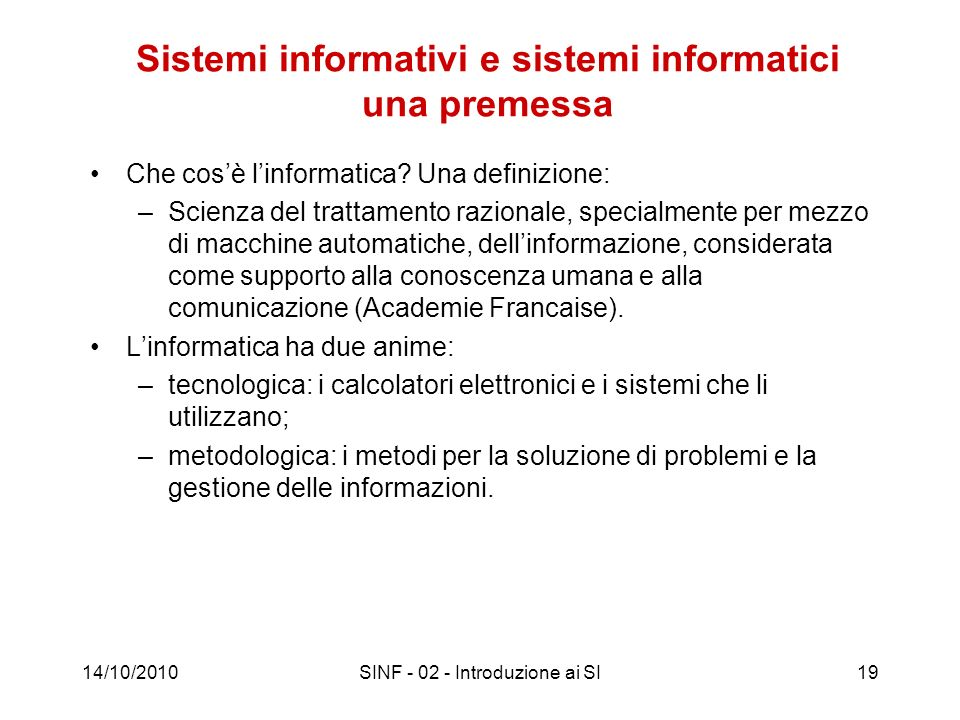 14/10/2010SINF - 02 - Introduzione ai SI19 Sistemi informativi e sistemi informatici una premessa Che cosè linformatica? Una definizione: –Scienza del